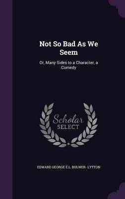 Not So Bad as We Seem by Edward George E.L . Bulwer- Lytton