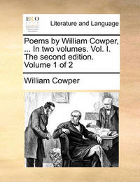 Poems by William Cowper, ... in Two Volumes. Vol. I. the Second Edition. Volume 1 of 2 by William Cowper