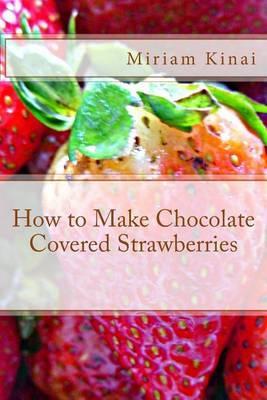 How to Make Chocolate Covered Strawberries by Miriam Kinai