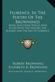 Florence, in the Poetry of the Brownings: Being Selections Which Have to Do with the History, the Scenery and the Art of Florence by Elizabeth B. Browning