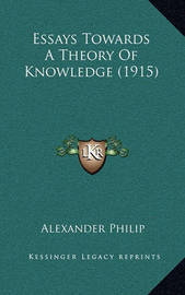 Essays Towards a Theory of Knowledge (1915) Essays Towards a Theory of Knowledge (1915) by Alexander Philip