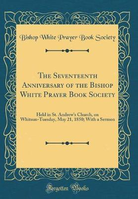 The Seventeenth Anniversary of the Bishop White Prayer Book Society by Bishop White Prayer Book Society