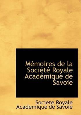 Macmoires de La Sociactac Royale Acadacmique de Savoie by Societe Royale Academique de Savoie