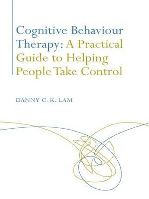 Cognitive Behaviour Therapy: A Practical Guide to Helping People Take Control by Danny C. K. Lam image