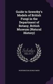 Guide to Sowerby's Models of British Fungi in the Department of Botany, British Museum (Natural History) by Worthington George Smith
