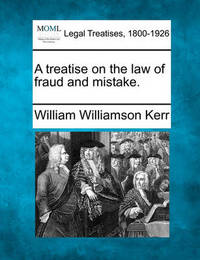 A Treatise on the Law of Fraud and Mistake. by William Williamson Kerr