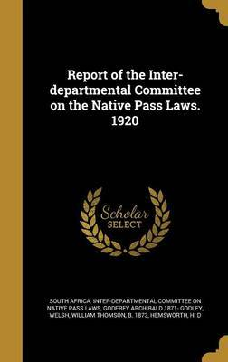 Report of the Inter-Departmental Committee on the Native Pass Laws. 1920 by Godfrey Archibald 1871- Godley