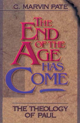 The End of the Age Has Come: The Theology of Paul by C.Marvin Pate