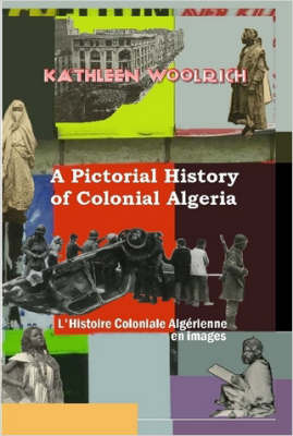 A Pictorial History of Colonial Algeria / L'Histoire Coloniale Algerienne En Images by Kathleen Woolrich