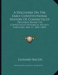 A Discourse on the Early Constitutional History of Connecticut: Delivered Before the Connecticut Historical Society, Hartford, May 17, 1843 (1843) by Leonard Bacon