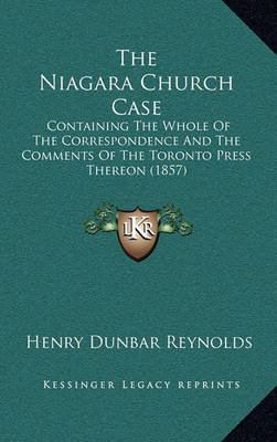 The Niagara Church Case: Containing the Whole of the Correspondence and the Comments of the Toronto Press Thereon (1857) by Henry Dunbar Reynolds image