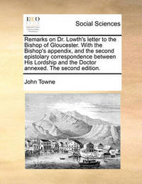 Remarks on Dr. Lowth's Letter to the Bishop of Gloucester. with the Bishop's Appendix, and the Second Epistolary Correspondence Between His Lordship and the Doctor Annexed. the Second Edition by John Towne