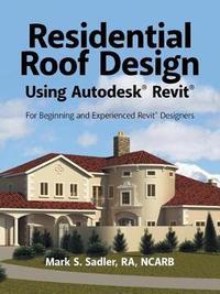 Residential Roof Design Using Autodesk(r) Revit(r) by Mark S Sadler Ra Ncarb