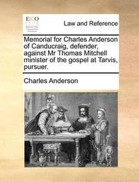 Memorial for Charles Anderson of Canducraig, Defender, Against MR Thomas Mitchell Minister of the Gospel at Tarvis, Pursuer. by Charles Anderson