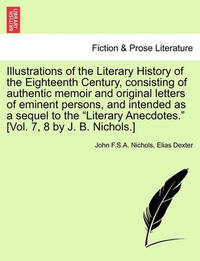 Illustrations of the Literary History of the Eighteenth Century, Consisting of Authentic Memoir and Original Letters of Eminent Persons, and Intended as a Sequel to the Literary Anecdotes. [Vol. 7, 8 by J. B. Nichols.] by John F S a Nichols