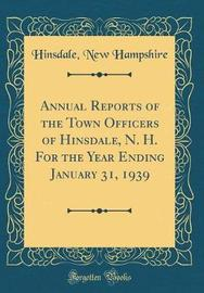 Annual Reports of the Town Officers of Hinsdale, N. H. for the Year Ending January 31, 1939 (Classic Reprint) by Hinsdale New Hampshire image
