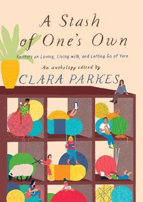A Stash of One's Own: Knitters on Loving, Living with, and Letting Go of Yarn by Clara Parkes