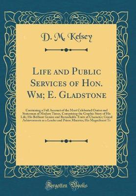 Life and Public Services of Hon. Wm; E. Gladstone by D.M. Kelsey