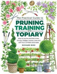 Practical Guide to Pruning, Training and Topiary by Richard Bird