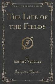 The Life of the Fields (Classic Reprint) by Richard Jefferies