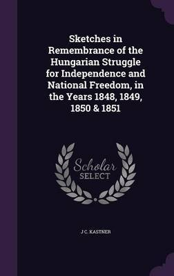 Sketches in Remembrance of the Hungarian Struggle for Independence and National Freedom, in the Years 1848, 1849, 1850 & 1851 by J C Kastner