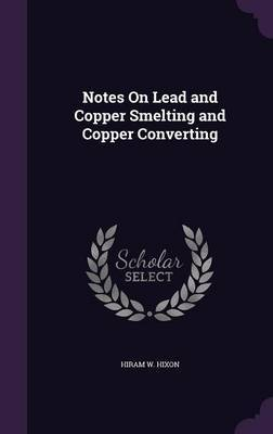 Notes on Lead and Copper Smelting and Copper Converting by Hiram W. Hixon