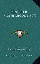 Songs of Motherhood (1907) Songs of Motherhood (1907) by Elizabeth J Huckel