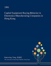 Capital Equipment Buying Behavior in Electronics Manufacturing Companies in Hong Kong by Kam-Wing Tong