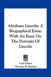 Abraham Lincoln: A Biographical Essay; With an Essay on the Portraits of Lincoln by Carl Schurz