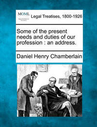 Some of the Present Needs and Duties of Our Profession by Daniel Henry Chamberlain