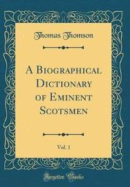 A Biographical Dictionary of Eminent Scotsmen, Vol. 1 (Classic Reprint) by Thomas Thomson