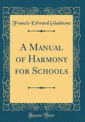 A Manual of Harmony for Schools (Classic Reprint) by Francis Edward Gladstone