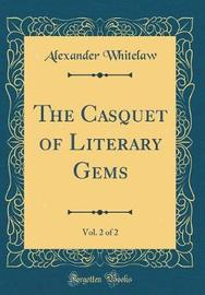 The Casquet of Literary Gems, Vol. 2 of 2 (Classic Reprint) by Alexander Whitelaw