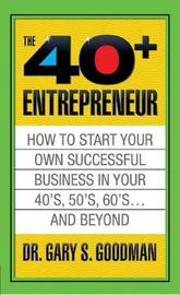 The Forty Plus Entrepreneur: How to Start a Successful Business in Your 40's, 50's and Beyond by Gary S. Goodman
