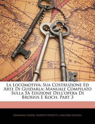 La Locomotiva: Sua Costruzione Ed Arte Di Guidarla: Manuale Compilato Sulla 5a Edizione Dell'opera Di Brosius E Koch, Part 3 by Stanislao Fadda