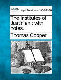 The Institutes of Justinian by Thomas Cooper