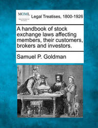 A Handbook of Stock Exchange Laws Affecting Members, Their Customers, Brokers and Investors. by Samuel P Goldman