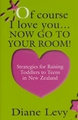 Of Course I Love You ...Now Go to Your Room: Strategies for Raising Toddlers to Teens in New Zealand by Diane Levy