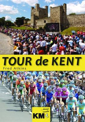 Tour De Kent: The Day the World's Greatest Bike Race Came to the Garden of England by Fred Atkins