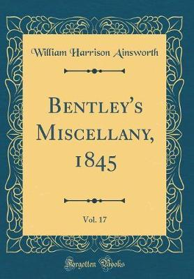 Bentley's Miscellany, 1845, Vol. 17 (Classic Reprint) by William , Harrison Ainsworth