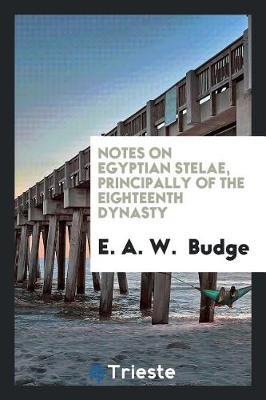 Notes on Egyptian Stelae, Principally of the Eighteenth Dynasty by E A W Budge