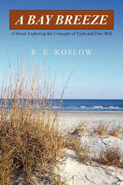 A Bay Breeze: A Novel Exploring the Concepts of Faith and Free Will by R.E. Koslow image