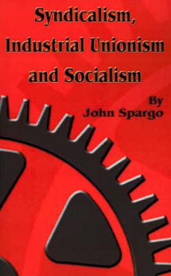 Syndicalism, Industrial Unionism and Soicalism by John Spargo