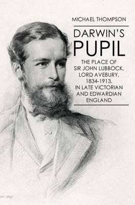 Darwin's Pupil: The Place of Sir John Lubbock, Lord Avebury, 1834-1913 by Michael Thompson