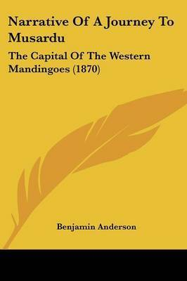 Narrative Of A Journey To Musardu: The Capital Of The Western Mandingoes (1870) by Benjamin Anderson