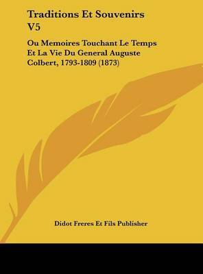Traditions Et Souvenirs V5: Ou Memoires Touchant Le Temps Et La Vie Du General Auguste Colbert, 1793-1809 (1873) by Freres Et Fils Publisher Didot Freres Et Fils Publisher