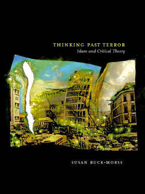 Thinking Past Terror: Islamism and Critical Theory on the Left by Susan Buck-Morss
