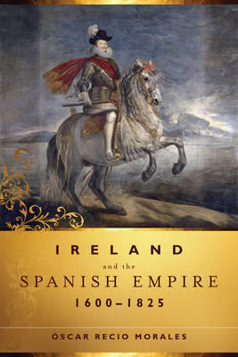 Ireland and the Spanish Empire, 1600-1825 by Oscar Recio Morales image