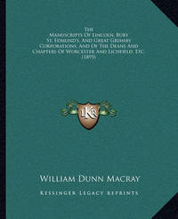 The Manuscripts of Lincoln, Bury St. Edmund's, and Great Grithe Manuscripts of Lincoln, Bury St. Edmund's, and Great Grimsby Corporations, and of the Deans and Chapters of Worcestemsby Corporations, and of the Deans and Chapters of Worcester and Lichfield by William Dunn Macray