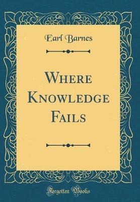 Where Knowledge Fails (Classic Reprint) by Earl Barnes